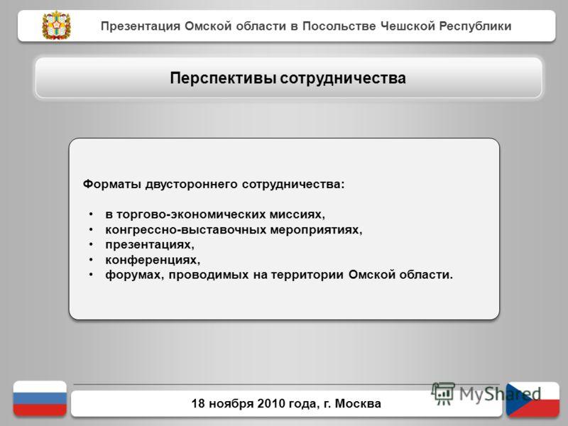 18 ноября 2010 года, г. Москва Форматы двустороннего сотрудничества: в торгово-экономических миссиях, конгрессно-выставочных мероприятиях, презентациях, конференциях, форумах, проводимых на территории Омской области. Форматы двустороннего сотрудничес