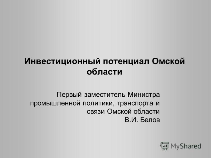 Инвестиционный потенциал Омской области Первый заместитель Министра промышленной политики, транспорта и связи Омской области В.И. Белов