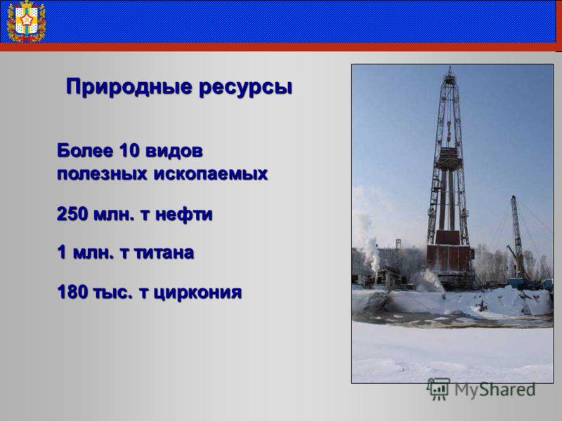 Более 10 видов полезных ископаемых 250 млн. т нефти 1 млн. т титана 180 тыс. т циркония Природные ресурсы