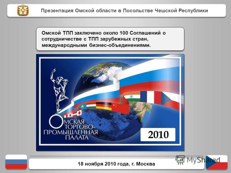 18 ноября 2010 года, г. Москва Омской ТПП заключено около 100 Соглашений о сотрудничестве с ТПП зарубежных стран, международными бизнес-объединениями. Презентация Омской области в Посольстве Чешской Республики