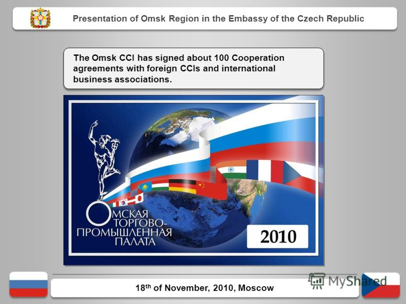 18 th of November, 2010, Moscow The Omsk CCI has signed about 100 Cooperation agreements with foreign CCIs and international business associations. Presentation of Omsk Region in the Embassy of the Czech Republic