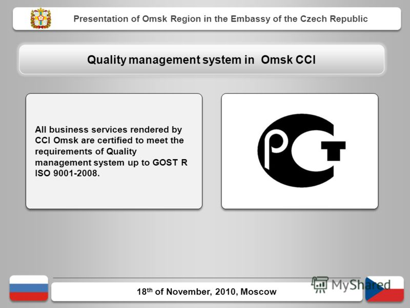 18 th of November, 2010, Moscow Presentation of Omsk Region in the Embassy of the Czech Republic All business services rendered by CCI Omsk are certified to meet the requirements of Quality management system up to GOST R ISO 9001-2008. Quality manage
