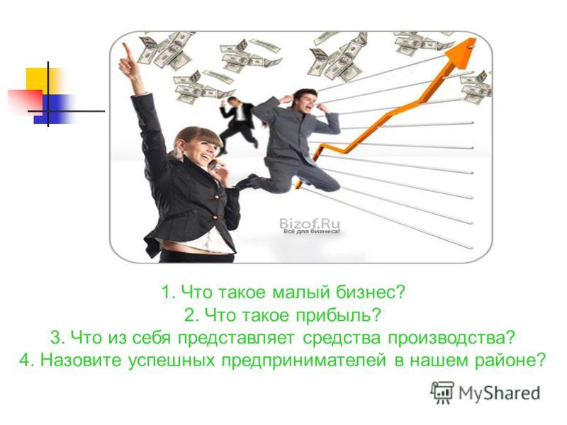 1. Что такое малый бизнес? 2. Что такое прибыль? 3. Что из себя представляет средства производства? 4. Назовите успешных предпринимателей в нашем районе?