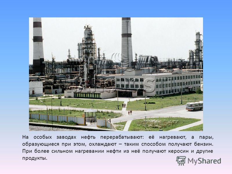 На особых заводах нефть перерабатывают: её нагревают, а пары, образующиеся при этом, охлаждают – таким способом получают бензин. При более сильном нагревании нефти из неё получают керосин и другие продукты.