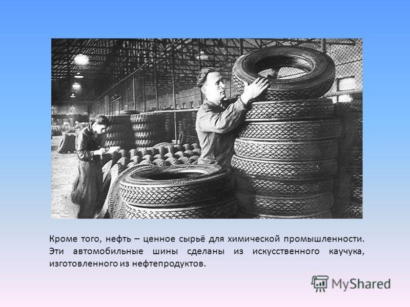 Кроме того, нефть – ценное сырьё для химической промышленности. Эти автомобильные шины сделаны из искусственного каучука, изготовленного из нефтепродуктов.
