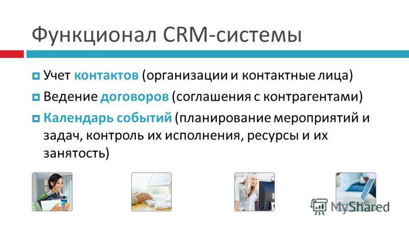 Функционал CRM-системы Учет контактов (организации и контактные лица) Ведение договоров (соглашения с контрагентами) Календарь событий (планирование мероприятий и задач, контроль их исполнения, ресурсы и их занятость)