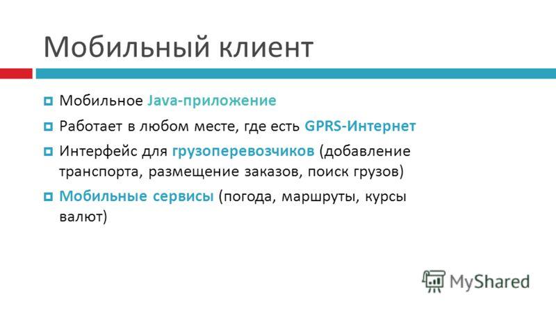 Мобильный клиент Мобильное Java-приложение Работает в любом месте, где есть GPRS-Интернет Интерфейс для грузоперевозчиков (добавление транспорта, размещение заказов, поиск грузов) Мобильные сервисы (погода, маршруты, курсы валют)