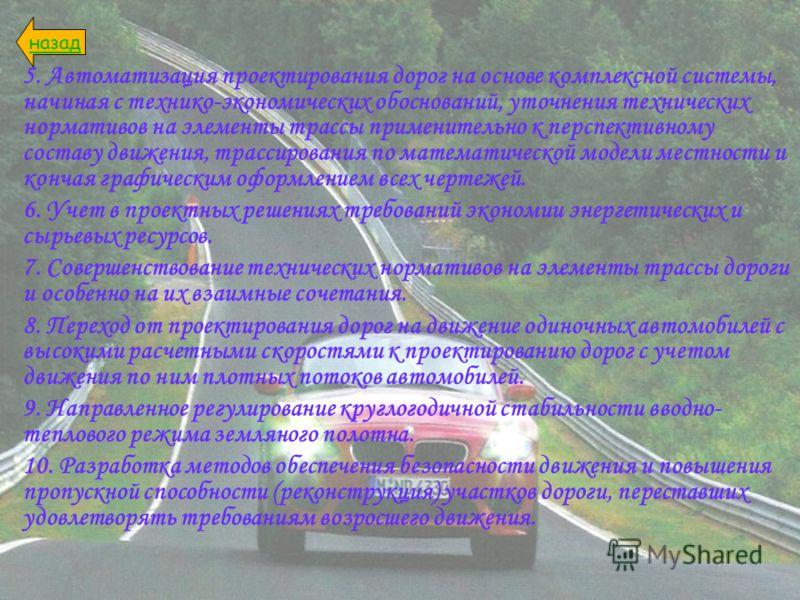 5. Автоматизация проектирования дорог на основе комплексной системы, начиная с технико-экономических обоснований, уточнения технических нормативов на элементы трассы применительно к перспективному составу движения, трассирования по математической мод