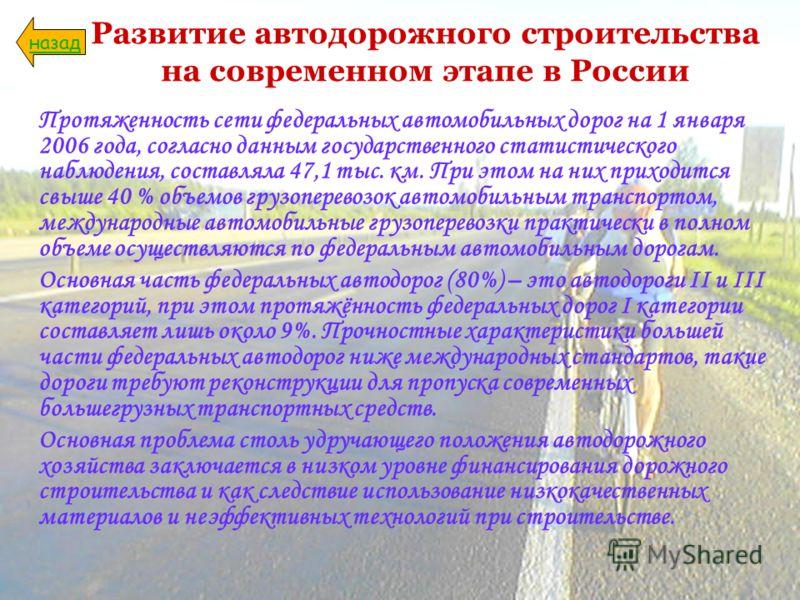 Развитие автодорожного строительства на современном этапе в России Протяженность сети федеральных автомобильных дорог на 1 января 2006 года, согласно данным государственного статистического наблюдения, составляла 47,1 тыс. км. При этом на них приходи