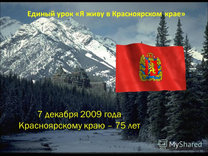 Единый урок «Я живу в Красноярском крае» 7 декабря 2009 года Красноярскому краю – 75 лет