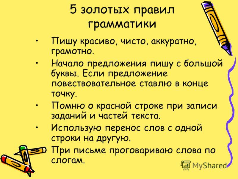 5 золотых правил грамматики Пишу красиво, чисто, аккуратно, грамотно. Начало предложения пишу с большой буквы. Если предложение повествовательное ставлю в конце точку. Помню о красной строке при записи заданий и частей текста. Использую перенос слов