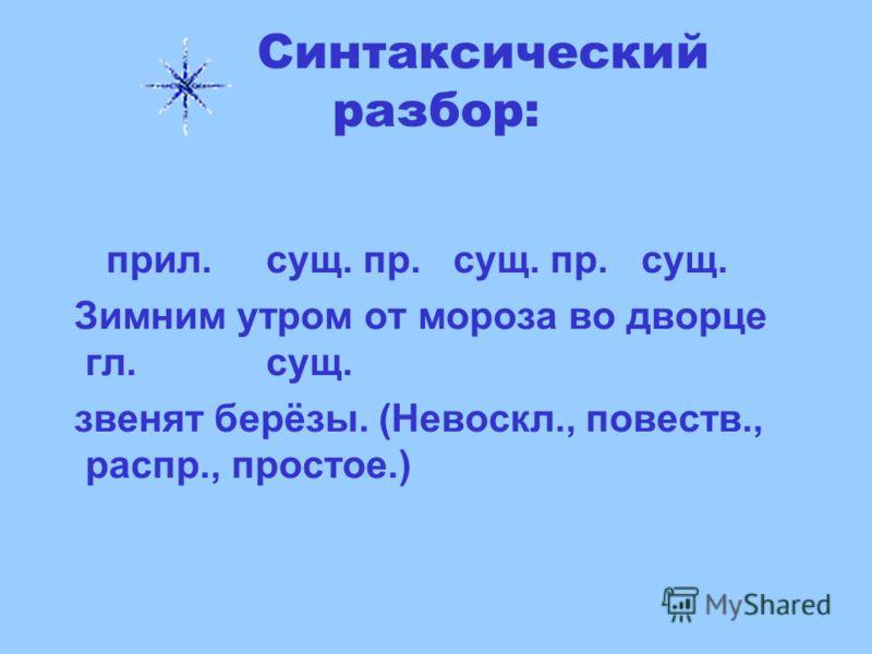 Синтаксический разбор: прил. сущ. пр. сущ. пр. сущ. Зимним утром от мороза во дворце гл. сущ. звенят берёзы. (Невоскл., повеств., распр., простое.)