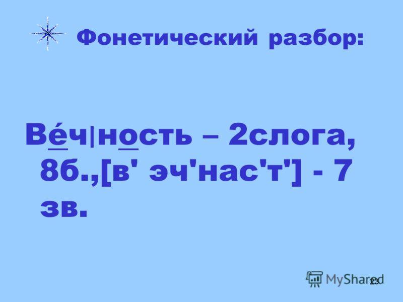 23 Фонетический разбор: Вéч ׀ ность – 2слога, 8б.,[в' эч'нас'т'] - 7 зв.