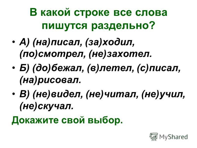 В какой строке все слова пишутся раздельно? А) (на)писал, (за)ходил, (по)смотрел, (не)захотел. Б) (до)бежал, (в)летел, (с)писал, (на)рисовал. В) (не)видел, (не)читал, (не)учил, (не)скучал. Докажите свой выбор.