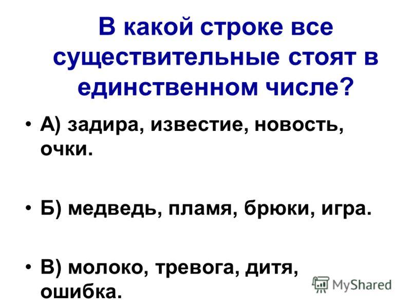 В какой строке все существительные стоят в единственном числе? А) задира, известие, новость, очки. Б) медведь, пламя, брюки, игра. В) молоко, тревога, дитя, ошибка.
