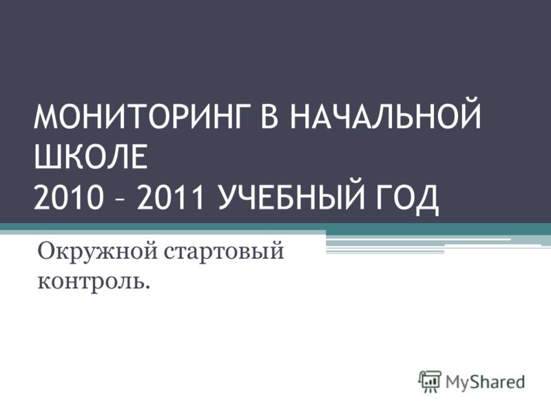 МОНИТОРИНГ В НАЧАЛЬНОЙ ШКОЛЕ 2010 – 2011 УЧЕБНЫЙ ГОД Окружной стартовый контроль.