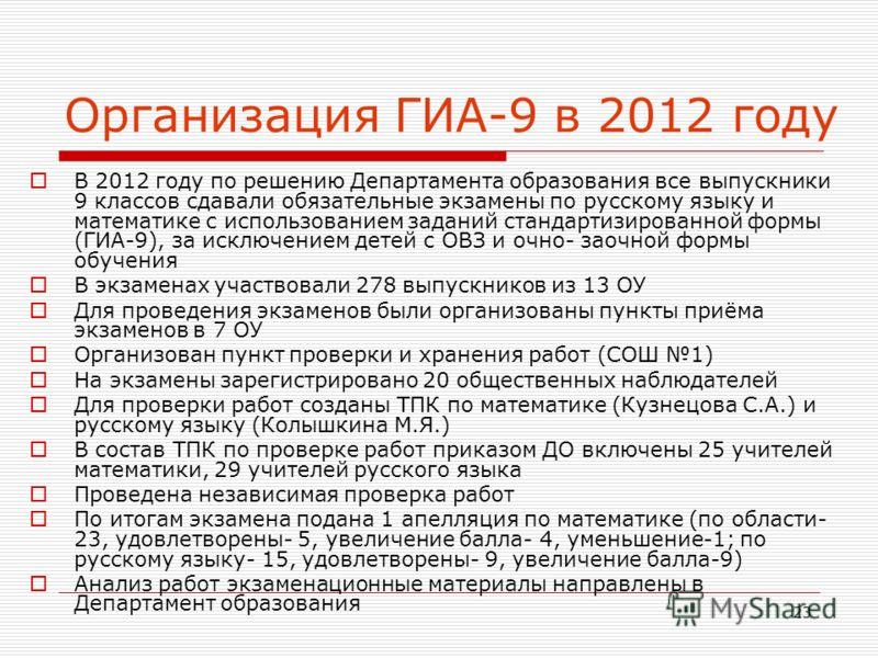23 Организация ГИА-9 в 2012 году В 2012 году по решению Департамента образования все выпускники 9 классов сдавали обязательные экзамены по русскому языку и математике с использованием заданий стандартизированной формы (ГИА-9), за исключением детей с