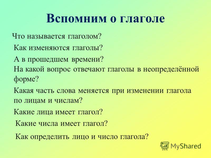 Вспомним о глаголе Что называется глаголом? Как изменяются глаголы? А в прошедшем времени? На какой вопрос отвечают глаголы в неопределённой форме? Какая часть слова меняется при изменении глагола по лицам и числам? Какие лица имеет глагол? Какие чис