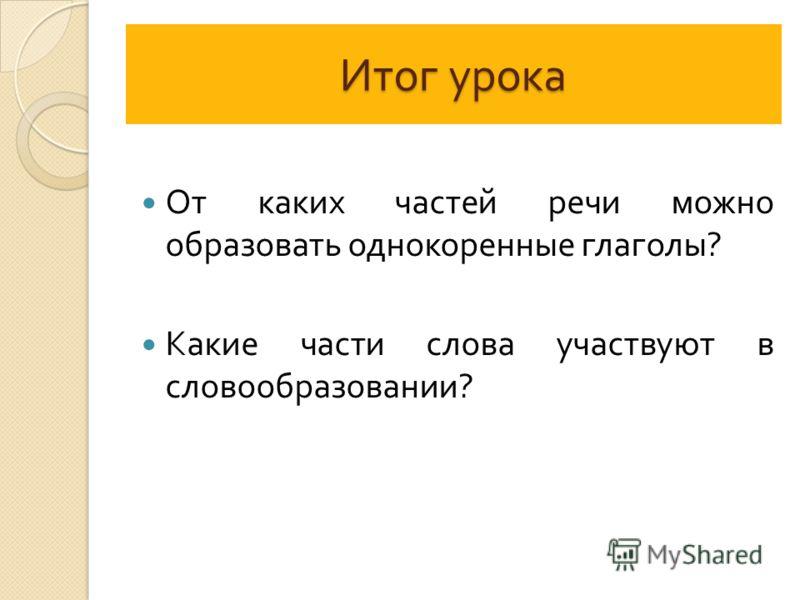 Итог урока От каких частей речи можно образовать однокоренные глаголы ? Какие части слова участвуют в словообразовании ?