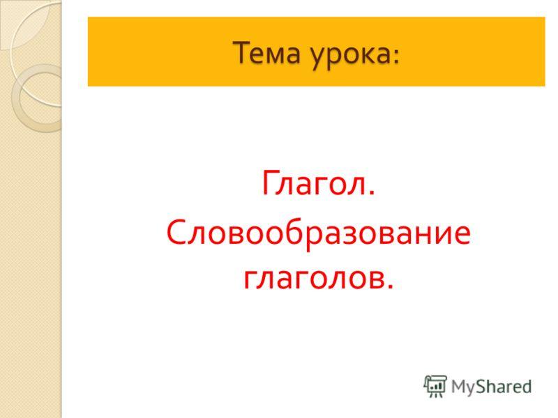 Тема урока : Глагол. Словообразование глаголов.