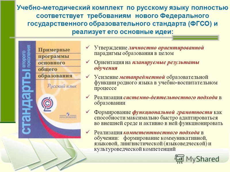 Учебно-методический комплект по русскому языку полностью соответствует требованиям нового Федерального государственного образовательного стандарта (ФГСО) и реализует его основные идеи: Утверждение личностно ориентированной парадигмы образования в цел