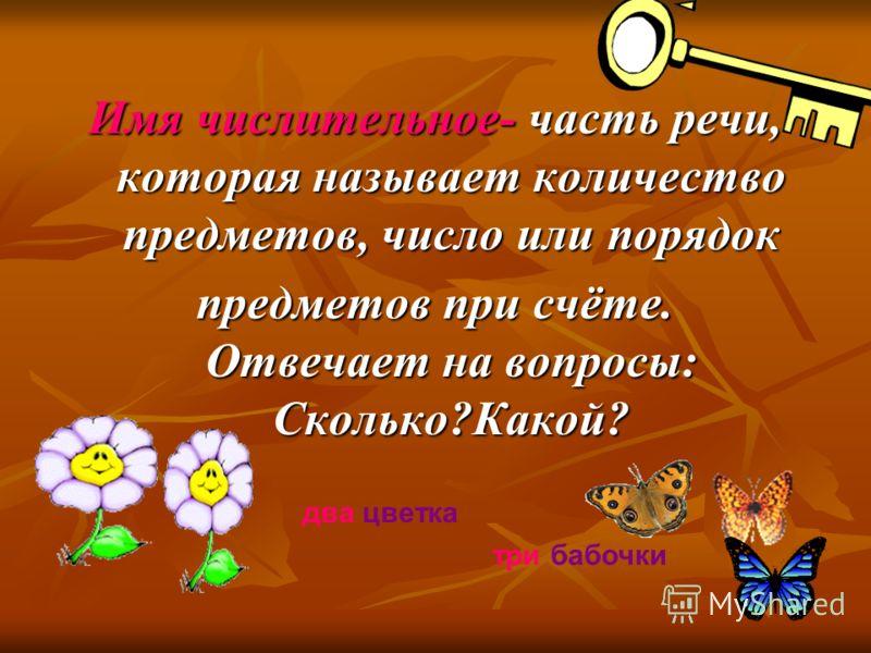 Имя числительное- часть речи, которая называет количество предметов, число или порядок предметов при счёте. Отвечает на вопросы: Сколько?Какой? два цветка три бабочки