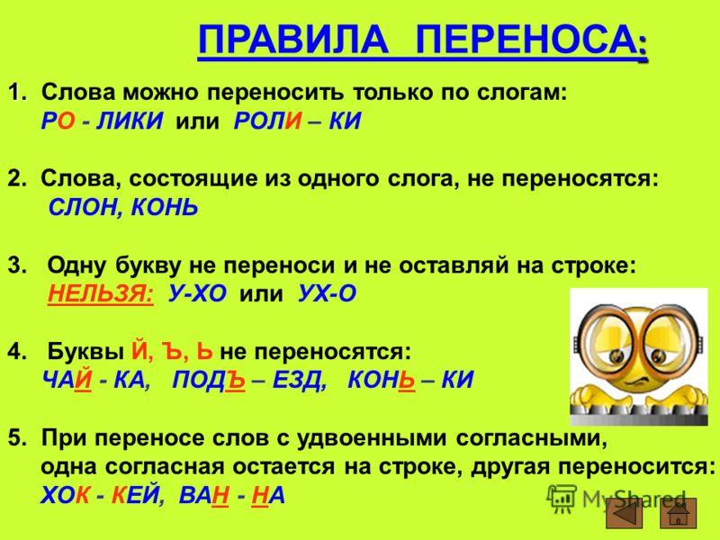 : ПРАВИЛА ПЕРЕНОСА : 1. 1. Слова можно переносить только по слогам: РО - ЛИКИ или РОЛИ – КИ 2. Слова, состоящие из одного слога, не переносятся: СЛОН, КОНЬ 3. Одну букву не переноси и не оставляй на строке: НЕЛЬЗЯ: У-ХО или УХ-О 4. Буквы Й, Ъ, Ь не п
