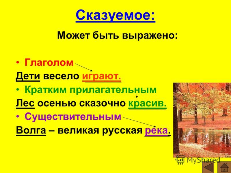 Сказуемое: Может быть выражено: Глаголом Дети весело играют. Кратким прилагательным Лес осенью сказочно красив. Существительным Волга – великая русская река.