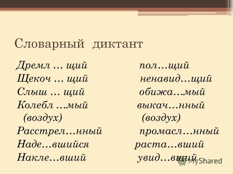 Словарный диктант Дремл … щий пол…щий Щекоч … щий ненавид…щий Слыш … щий обижа…мый Колебл …мый выкач…нный (воздух) (воздух) Расстрел…нный промасл…нный Наде…вшийся раста…вший Накле…вший увид…вший