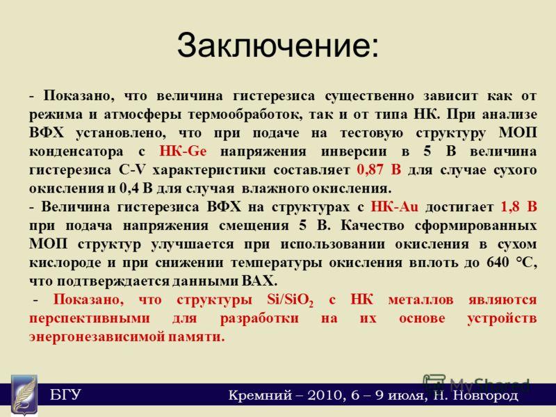БГУ Кремний – 2010, 6 – 9 июля, Н. Новгород Заключение: - Показано, что величина гистерезиса существенно зависит как от режима и атмосферы термообработок, так и от типа НК. При анализе ВФХ установлено, что при подаче на тестовую структуру МОП конденс