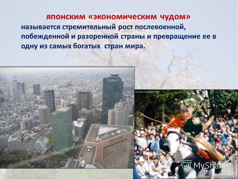 японским «экономическим чудом» называется стремительный рост послевоенной, побежденной и разоренной страны и превращение ее в одну из самых богатых стран мира.