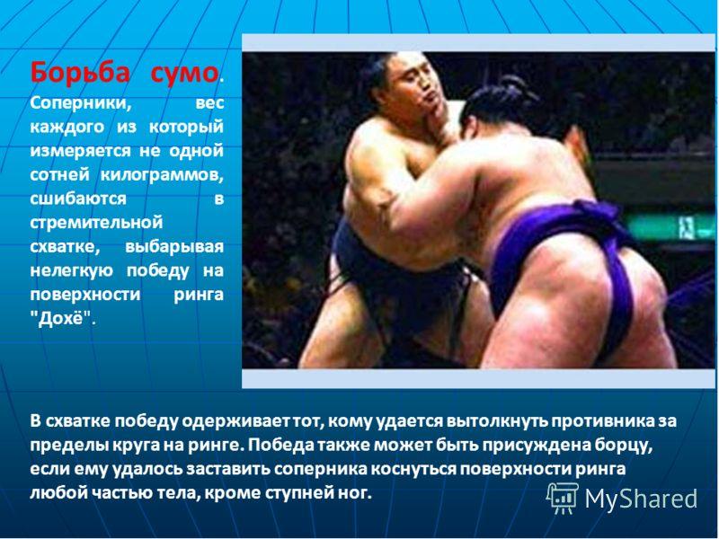 Борьба сумо. Соперники, вес каждого из который измеряется не одной сотней килограммов, сшибаются в стремительной схватке, выбарывая нелегкую победу на поверхности ринга