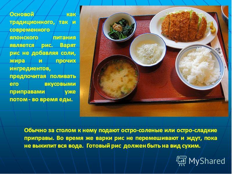 Основой как традиционного, так и современного японского питания является рис. Варят рис не добавляя соли, жира и прочих ингредиентов, предпочитая поливать его вкусовыми приправами уже потом - во время еды. Обычно за столом к нему подают остро-соленые