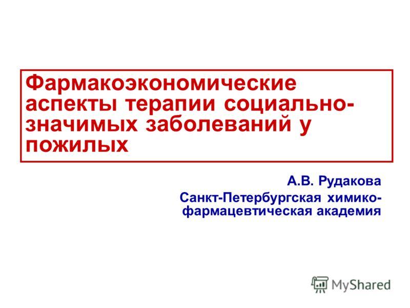 Фармакоэкономические аспекты терапии социально- значимых заболеваний у пожилых А.В. Рудакова Санкт-Петербургская химико- фармацевтическая академия