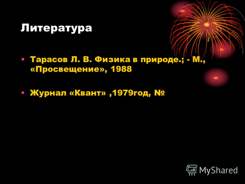 Литература Тарасов Л. В. Физика в природе.; - М., «Просвещение», 1988 Журнал «Квант»,1979год,
