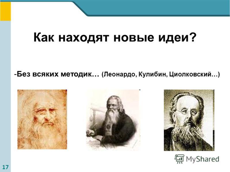 17 Как находят новые идеи? -Без всяких методик… (Леонардо, Кулибин, Циолковский…)