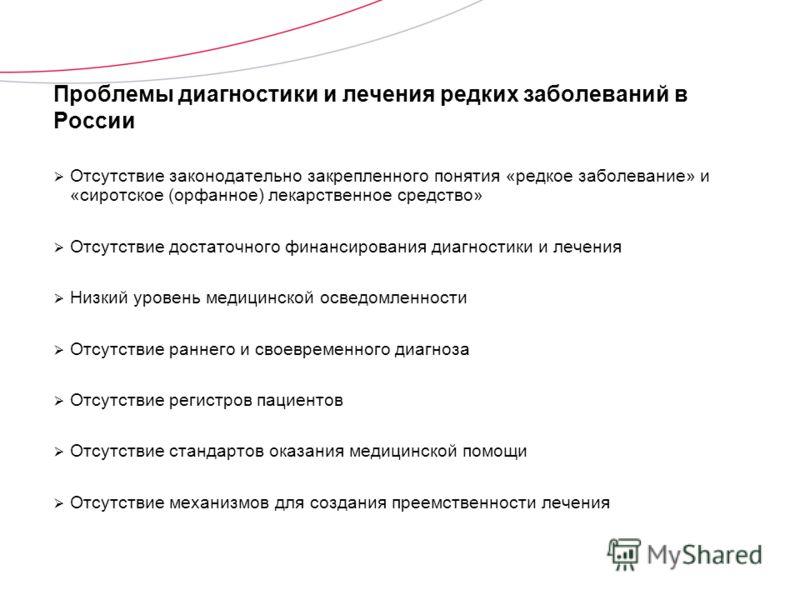 Проблемы диагностики и лечения редких заболеваний в России Отсутствие законодательно закрепленного понятия «редкое заболевание» и «сиротское (орфанное) лекарственное средство» Отсутствие достаточного финансирования диагностики и лечения Низкий уровен