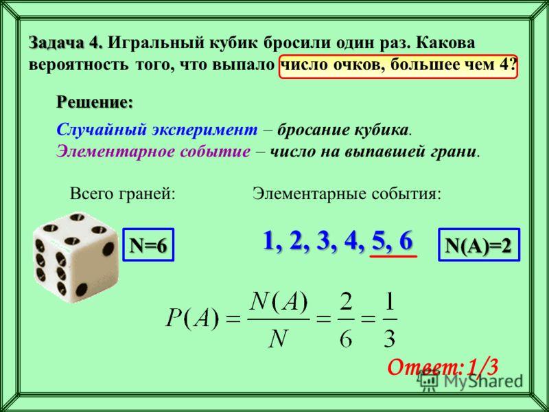 Задача 4. Задача 4. Игральный кубик бросили один раз. Какова вероятность того, что выпало число очков, большее чем 4? Решение: Случайный эксперимент – бросание кубика. Элементарное событие – число на выпавшей грани. Ответ:1/3 Всего граней: 1, 2, 3, 4