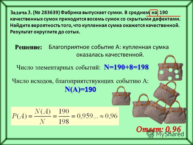 Задача 3. Задача 3. ( 283639) Фабрика выпускает сумки. В среднем на 190 качественных сумок приходится восемь сумок со скрытыми дефектами. Найдите вероятность того, что купленная сумка окажется качественной. Результат округлите до сотых. Решение: N=19