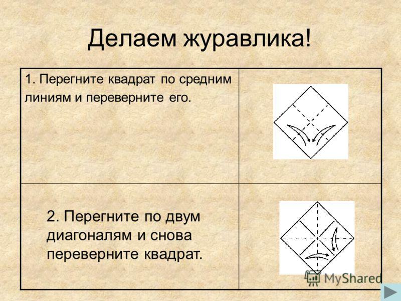 Делаем журавлика! 1. Перегните квадрат по средним линиям и переверните его. 2. Перегните по двум диагоналям и снова переверните квадрат.