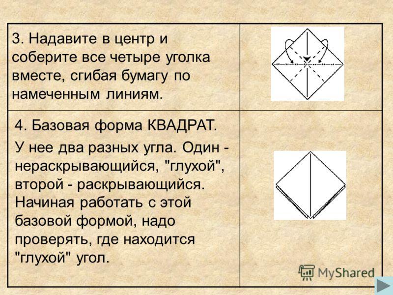 3. Надавите в центр и соберите все четыре уголка вместе, сгибая бумагу по намеченным линиям. 4. Базовая форма КВАДРАТ. У нее два разных угла. Один - нераскрывающийся,