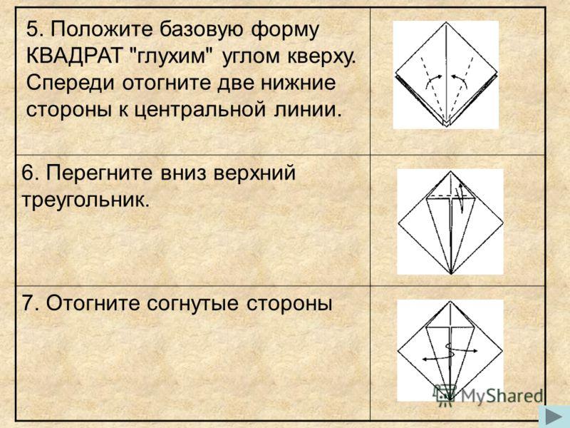 5. Положите базовую форму КВАДРАТ глухим углом кверху. Спереди отогните две нижние стороны к центральной линии. 6. Перегните вниз верхний треугольник. 7. Отогните согнутые стороны