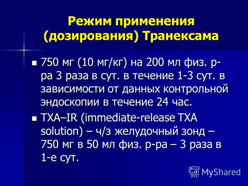 Режим применения (дозирования) Транексама 750 мг (10 мг/кг) на 200 мл физ. р- ра 3 раза в сут. в течение 1-3 сут. в зависимости от данных контрольной эндоскопии в течение 24 час. 750 мг (10 мг/кг) на 200 мл физ. р- ра 3 раза в сут. в течение 1-3 сут.