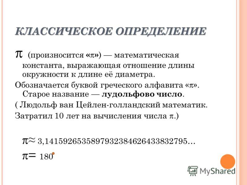 КЛАССИЧЕСКОЕ ОПРЕДЕЛЕНИЕ (произносится « » ) математическая константа, выражающая отношение длины окружности к длине её диаметра. Обозначается буквой греческого алфавита «». Старое название лудольфово число. ( Людольф ван Цейлен-голландский математик