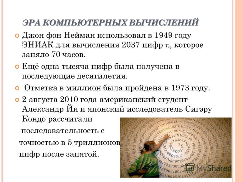ЭРА КОМПЬЮТЕРНЫХ ВЫЧИСЛЕНИЙ Джон фон Нейман использовал в 1949 году ЭНИАК для вычисления 2037 цифр, которое заняло 70 часов. Ещё одна тысяча цифр была получена в последующие десятилетия. Отметка в миллион была пройдена в 1973 году. 2 августа 2010 год