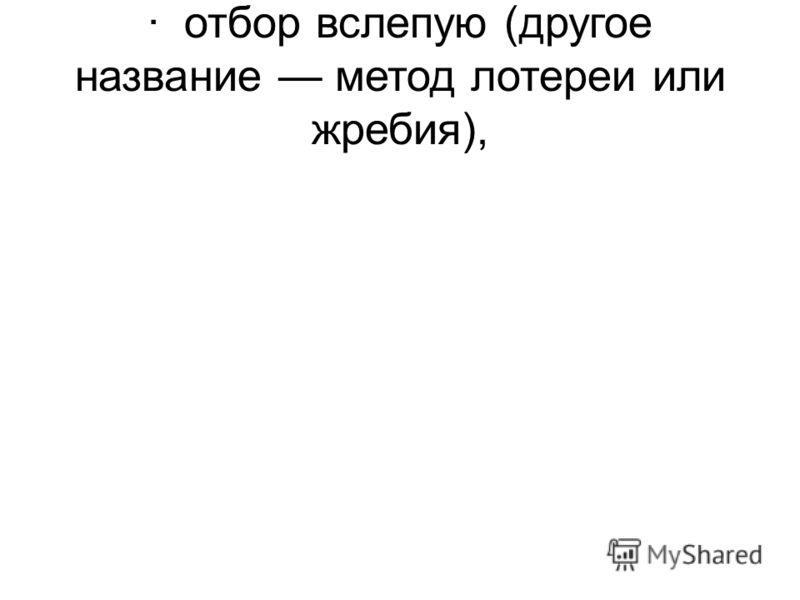 · отбор вслепую (другое название метод лотереи или жребия),