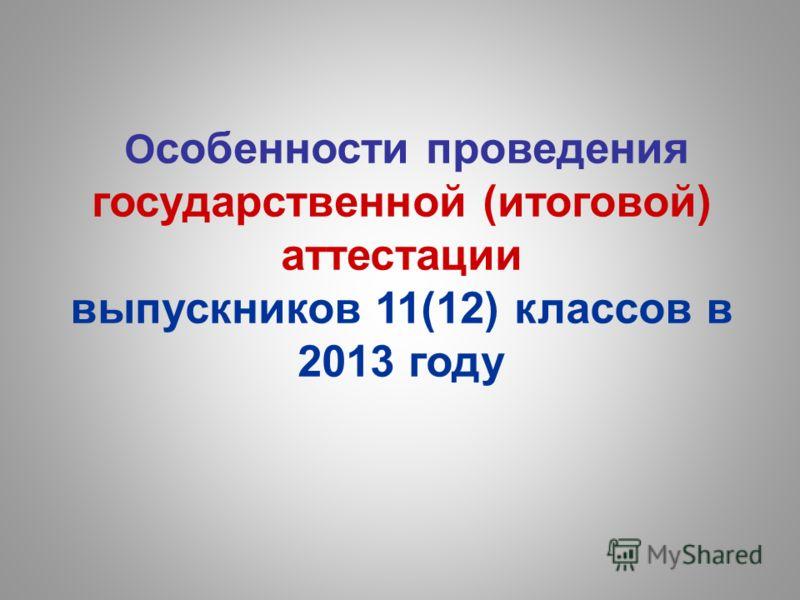 О собенности проведения государственной (итоговой) аттестации выпускников 11(12) классов в 2013 году