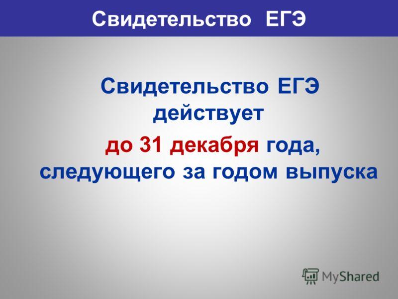 Свидетельство ЕГЭ Свидетельство ЕГЭ действует до 31 декабря года, следующего за годом выпуска
