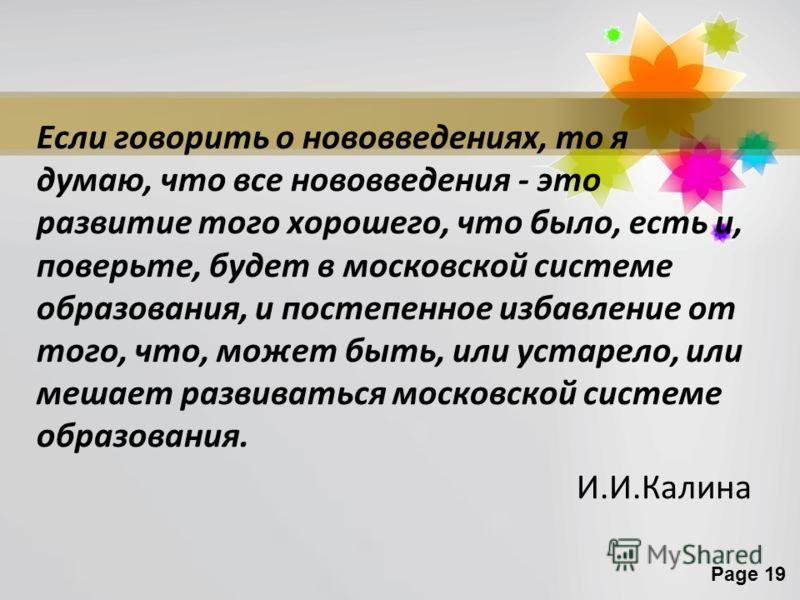 Page 19 Если говорить о нововведениях, то я думаю, что все нововведения - это развитие того хорошего, что было, есть и, поверьте, будет в московской системе образования, и постепенное избавление от того, что, может быть, или устарело, или мешает разв