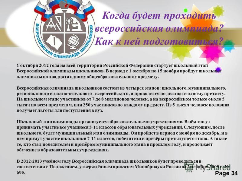 Page 34 Когда будет проходить всероссийская олимпиада? Как к ней подготовиться? 1 октября 2012 года на всей территории Российской Федерации стартует школьный этап Всероссийской олимпиады школьников. В период с 1 октября по 15 ноября пройдут школьные